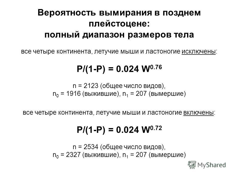 Вероятность вымирания в позднем плейстоцене: полный диапазон размеров тела все четыре континента, летучие мыши и ластоногие исключены: P/(1-P) = 0.024 W 0.76 n = 2123 (общее число видов), n 0 = 1916 (выжившие), n 1 = 207 (вымершие) все четыре контине