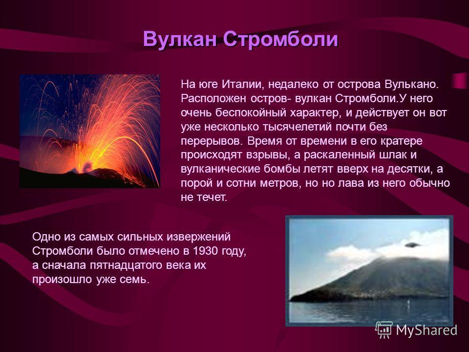 Вулкан Стромболи На юге Италии, недалеко от острова Вулькано. Расположен остров- вулкан Стромболи.У него очень беспокойный характер, и действует он вот уже несколько тысячелетий почти без перерывов. Время от времени в его кратере происходят взрывы, а