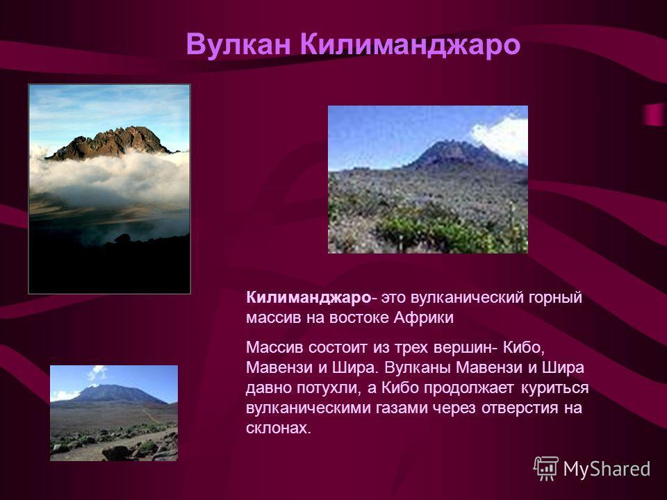 Вулкан Килиманджаро Килиманджаро- это вулканический горный массив на востоке Африки Массив состоит из трех вершин- Кибо, Мавензи и Шира. Вулканы Мавензи и Шира давно потухли, а Кибо продолжает куриться вулканическими газами через отверстия на склонах