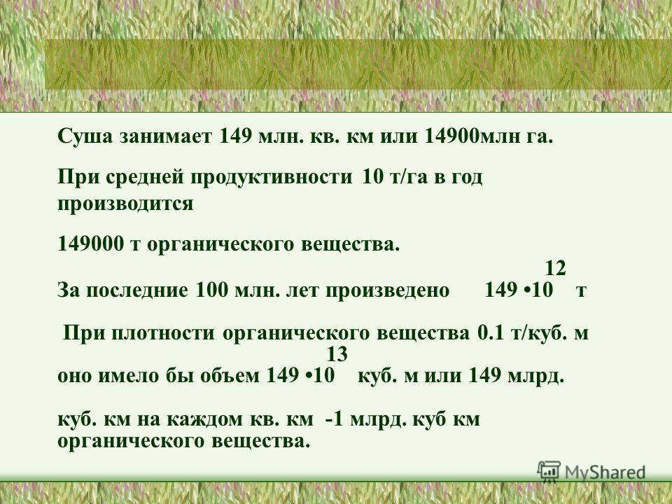 Суша занимает 149 млн. кв. км или 14900 млн га. При средней продуктивности 10 т/га в год производится 149000 т органического вещества. 12 За последние 100 млн. лет произведено 149 10 т При плотности органического вещества 0.1 т/куб. м 13 оно имело бы