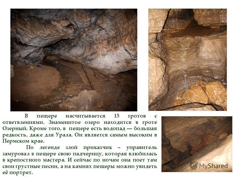 В пещере насчитывается 15 гротов с ответвлениями. Знаменитое озеро находится в гроте Озерный. Кроме того, в пещере есть водопад большая редкость, даже для Урала. Он является самым высоким в Пермском крае. По легенде злой приказчик – управитель замуро