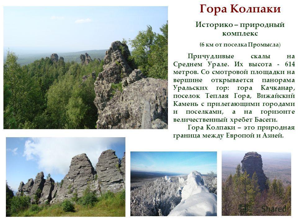Гора Колпаки Историко – природный комплекс (6 км от поселка Промысла) Причудливые скалы на Среднем Урале. Их высота - 614 метров. Со смотровой площадки на вершине открывается панорама Уральских гор: гора Качканар, поселок Теплая Гора, Вижайский Камен