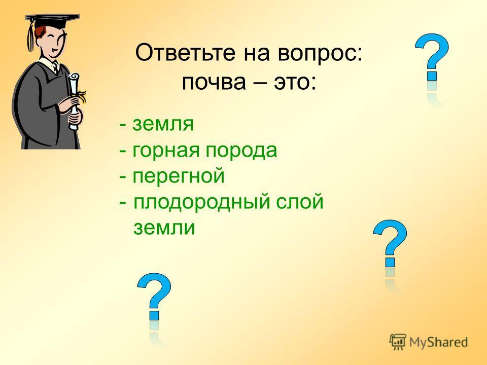 Ответьте на вопрос: почва – это: - земля - горная порода - перегной -плодородный слой земли