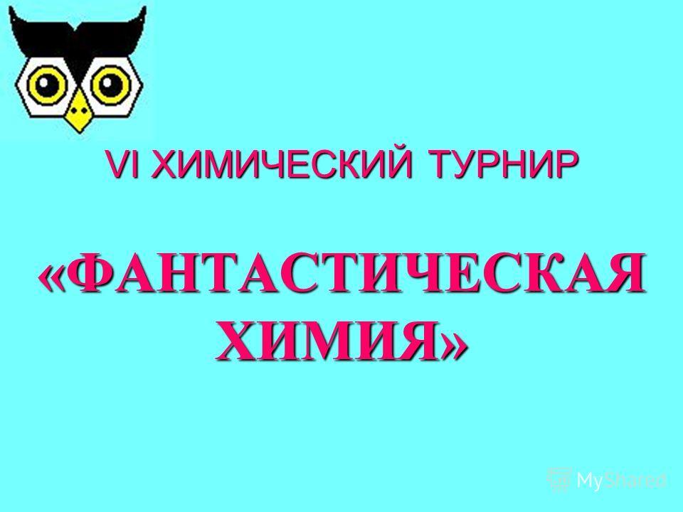 VI ХИМИЧЕСКИЙ ТУРНИР «ФАНТАСТИЧЕСКАЯ ХИМИЯ»