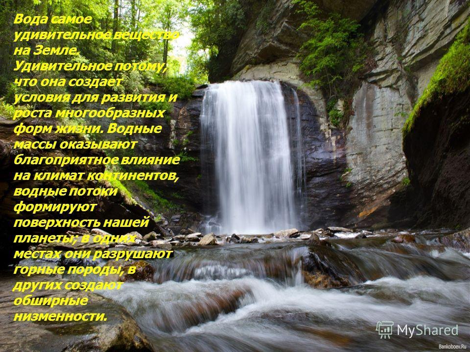 Вода самое удивительное вещество на Земле. Удивительное потому, что она создает условия для развития и роста многообразных форм жизни. Водные массы оказывают благоприятное влияние на климат континентов, водные потоки формируют поверхность нашей плане