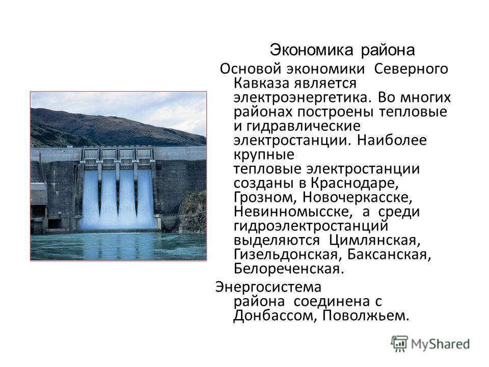 Экономика района Основой экономики Северного Кавказа является электроэнергетика. Во многих районах построены тепловые и гидравлические электростанции. Наиболее крупные тепловые электростанции созданы в Краснодаре, Грозном, Новочеркасске, Невинномысск