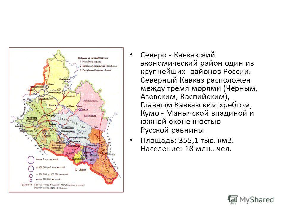 Северо - Кавказский экономический район один из крупнейших районов России. Северный Кавказ расположен между тремя морями (Черным, Азовским, Каспийским), Главным Кавказским хребтом, Кумо - Манычской впадиной и южной оконечностью Русской равнины. Площа