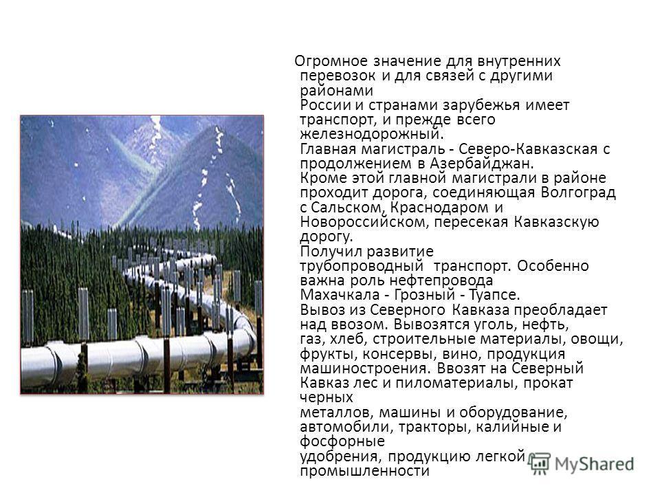 Огромное значение для внутренних перевозок и для связей с другими районами России и странами зарубежья имеет транспорт, и прежде всего железнодорожный. Главная магистраль - Северо-Кавказская с продолжением в Азербайджан. Кроме этой главной магистрали