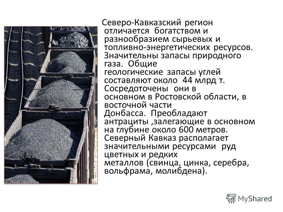 Северо-Кавказский регион отличается богатством и разнообразием сырьевых и топливно-энергетических ресурсов. Значительны запасы природного газа. Общие геологические запасы углей составляют около 44 млрд т. Сосредоточены они в основном в Ростовской обл