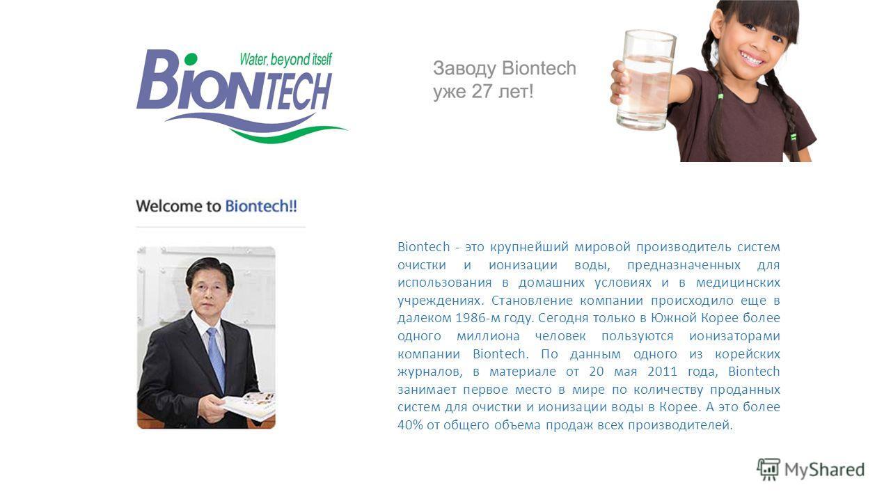 Biontech - это крупнейший мировой производитель систем очистки и ионизации воды, предназначенных для использования в домашних условиях и в медицинских учреждениях. Становление компании происходило еще в далеком 1986-м году. Сегодня только в Южной Кор