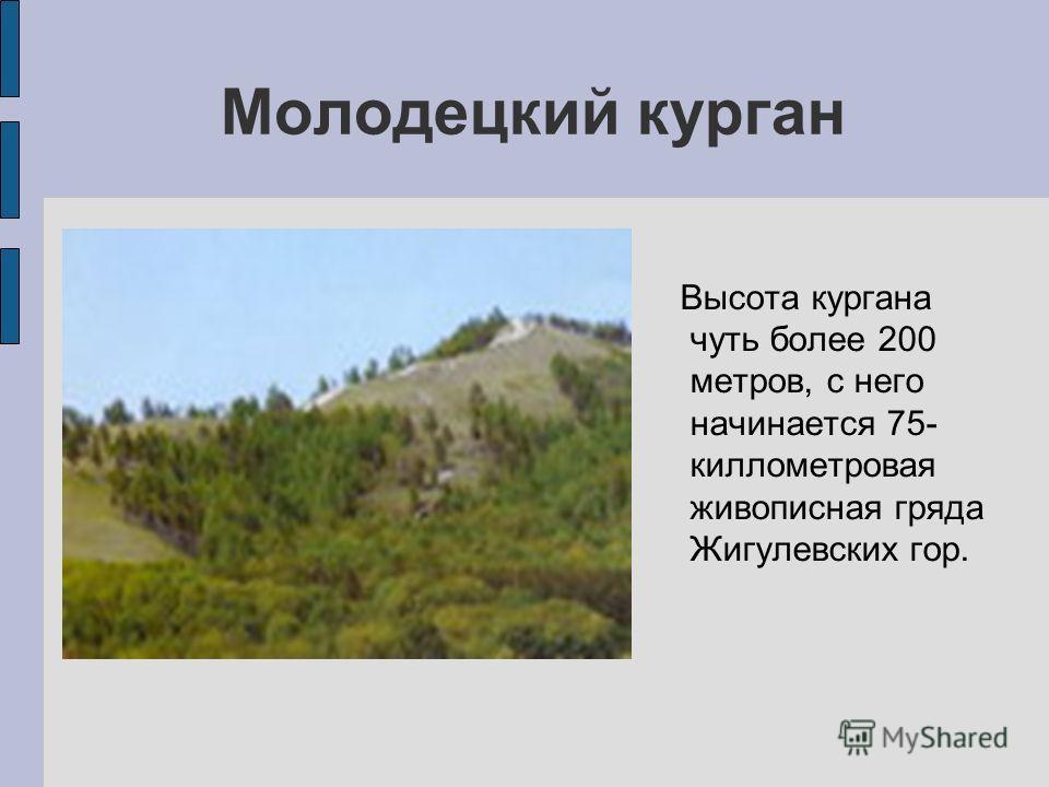 Молодецкий курган Высота кургана чуть более 200 метров, с него начинается 75- киллометровая живописная гряда Жигулевских гор.