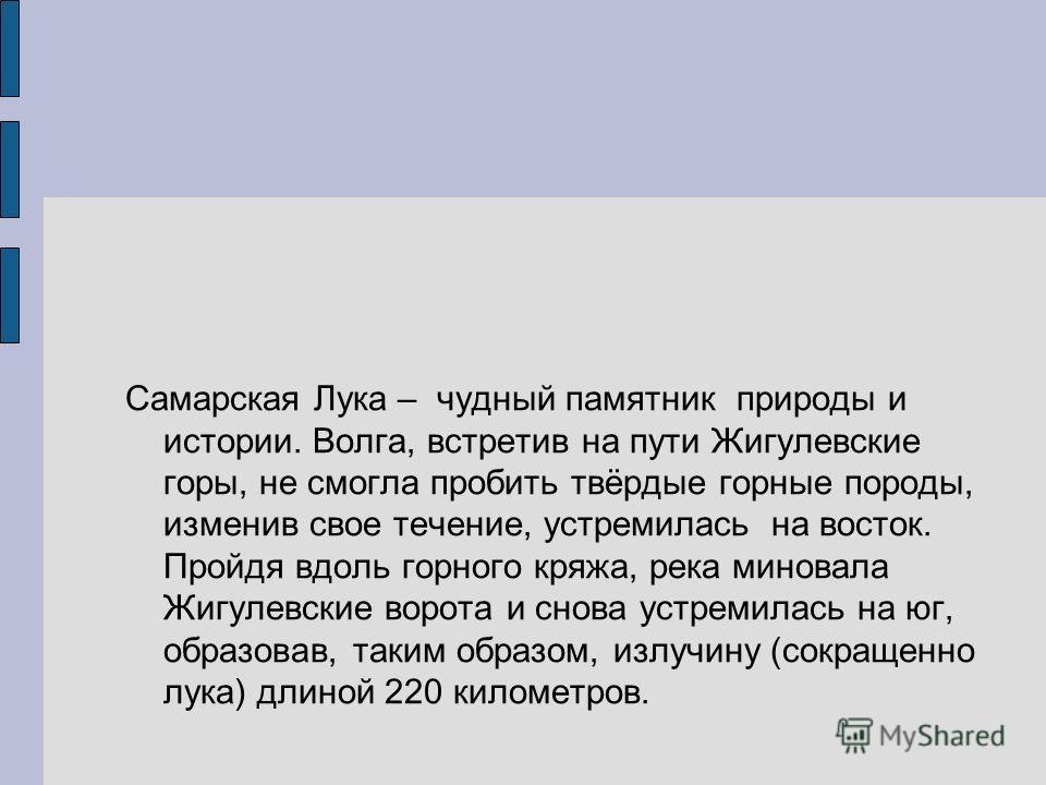 Самарская Лука – чудный памятник природы и истории. Волга, встретив на пути Жигулевские горы, не смогла пробить твёрдые горные породы, изменив свое течение, устремилась на восток. Пройдя вдоль горного кряжа, река миновала Жигулевские ворота и снова у