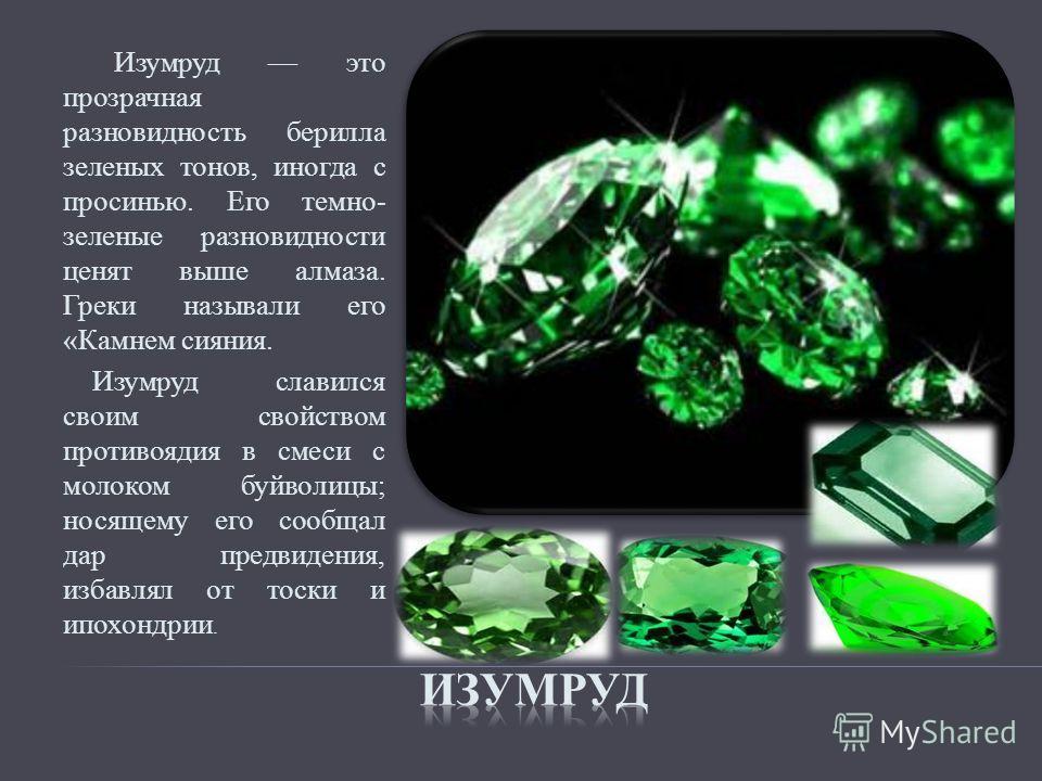 Изумруд это прозрачная разновидность берилла зеленых тонов, иногда с просинью. Его темно- зеленые разновидности ценят выше алмаза. Греки называли его «Камнем сияния. Изумруд славился своим свойством противоядия в смеси с молоком буйволицы; носящему е