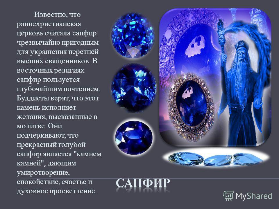 Известно, что раннехристианская церковь считала сапфир чрезвычайно пригодным для украшения перстней высших священников. В восточных религиях сапфир пользуется глубочайшим почтением. Буддисты верят, что этот камень исполняет желания, высказанные в мол