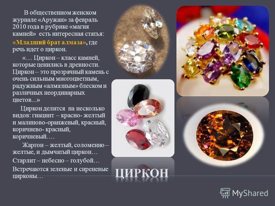 В общественном женском журнале «Аружан» за февраль 2010 года в рубрике «магия камней» есть интересная статья: «Младший брат алмаза», где речь идет о циркон. «… Циркон – класс камней, которые ценились в древности. Циркон – это прозрачный камень с очен