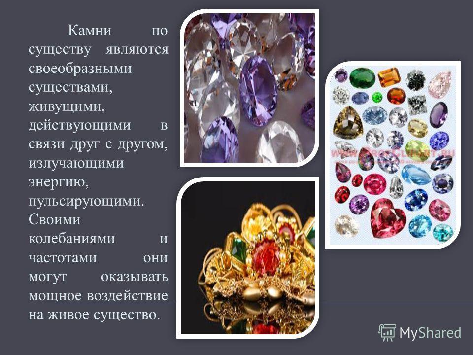 Камни по существу являются своеобразными существами, живущими, действующими в связи друг с другом, излучающими энергию, пульсирующими. Своими колебаниями и частотами они могут оказывать мощное воздействие на живое существо.