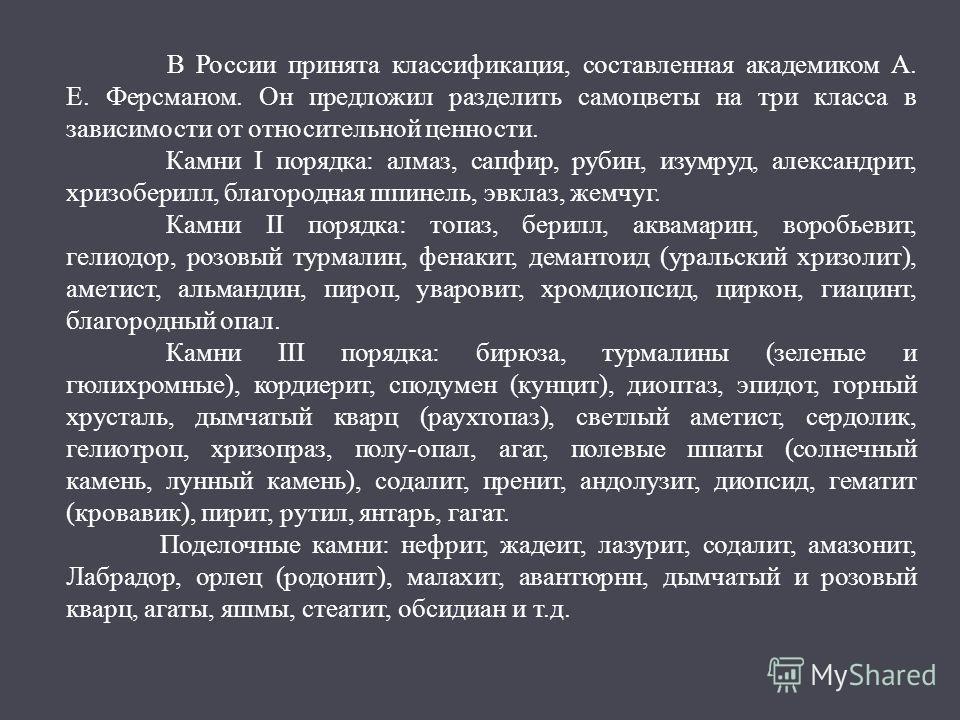 В России принята классификация, составленная академиком А. Е. Ферсманом. Он предложил разделить самоцветы на три класса в зависимости от относительной ценности. Камни I порядка: алмаз, сапфир, рубин, изумруд, александрит, хризоберилл, благородная шпи