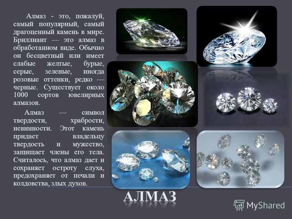 Алмаз - это, пожалуй, самый популярный, самый драгоценный камень в мире. Бриллиант это алмаз в обработанном виде. Обычно он бесцветный или имеет слабые желтые, бурые, серые, зеленые, иногда розовые оттенки, редко черные. Существует около 1000 сортов