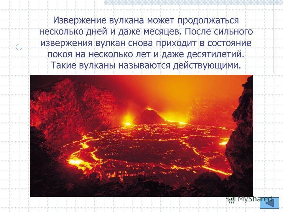 Извержение вулкана может продолжаться несколько дней и даже месяцев. После сильного извержения вулкан снова приходит в состояние покоя на несколько лет и даже десятилетий. Такие вулканы называются действующими.