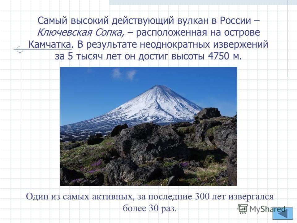 Самый высокий действующий вулкан в России – Ключевская Сопка, – расположенная на острове Камчатка. В результате неоднократных извержений за 5 тысяч лет он достиг высоты 4750 м. Один из самых активных, за последние 300 лет извергался более 30 раз.
