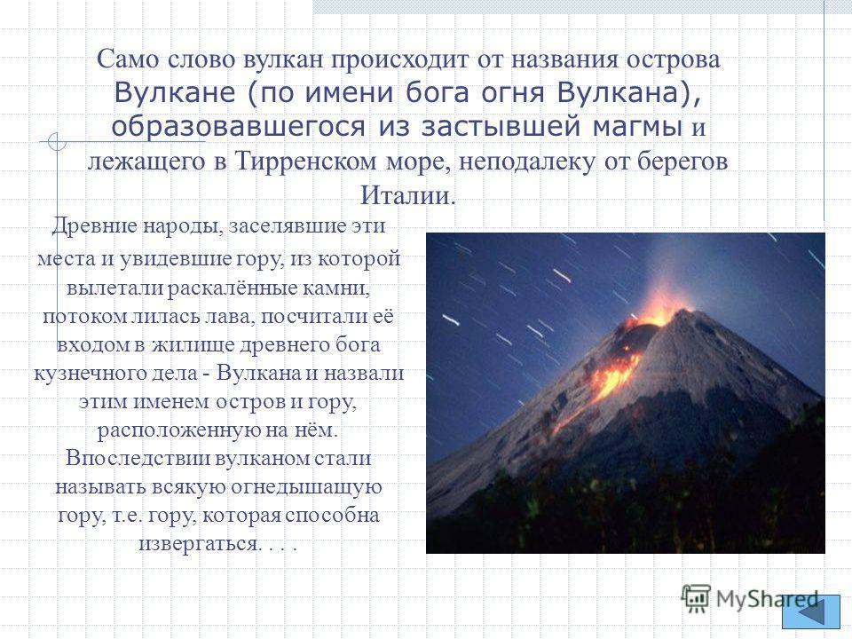 Само слово вулкан происходит от названия острова Вулкане (по имени бога огня Вулкана), образовавшегося из застывшей магмы и лежащего в Тирренском море, неподалеку от берегов Италии. Древние народы, заселявшие эти места и увидевшие гору, из которой вы