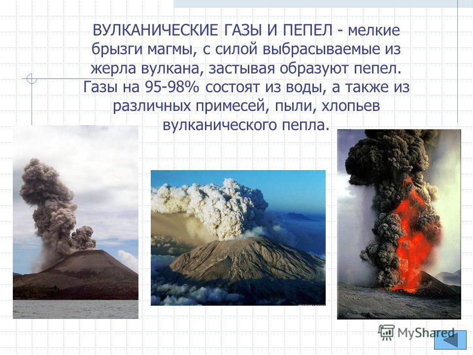 ВУЛКАНИЧЕСКИЕ ГАЗЫ И ПЕПЕЛ - мелкие брызги магмы, с силой выбрасываемые из жерла вулкана, застывая образуют пепел. Газы на 95-98% состоят из воды, а также из различных примесей, пыли, хлопьев вулканического пепла.