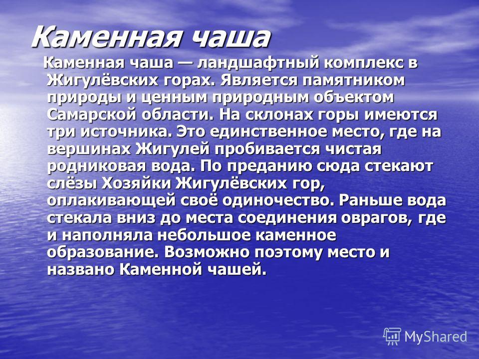 Каменная чаша Каменная чаша ландшафтный комплекс в Жигулёвских горах. Является памятником природы и ценным природным объектом Самарской области. На склонах горы имеются три источника. Это единственное место, где на вершинах Жигулей пробивается чистая