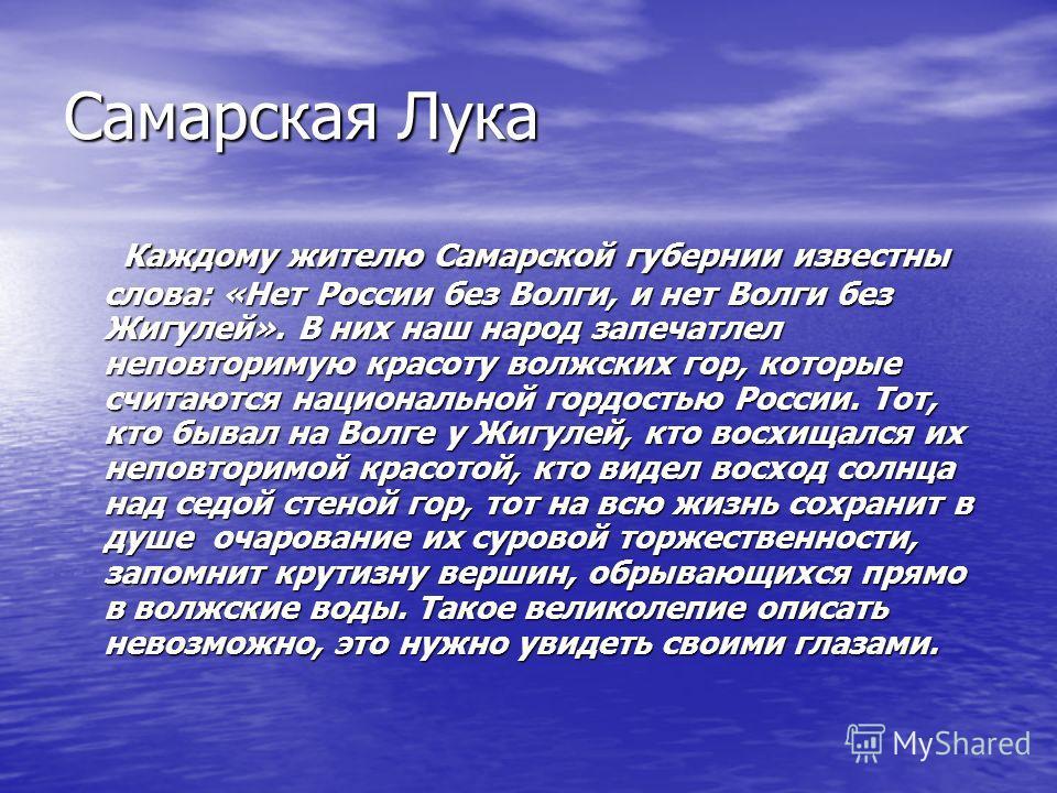 Самарская Лука Каждому жителю Самарской губернии известны слова: «Нет России без Волги, и нет Волги без Жигулей». В них наш народ запечатлел неповторимую красоту волжских гор, которые считаются национальной гордостью России. Тот, кто бывал на Волге у