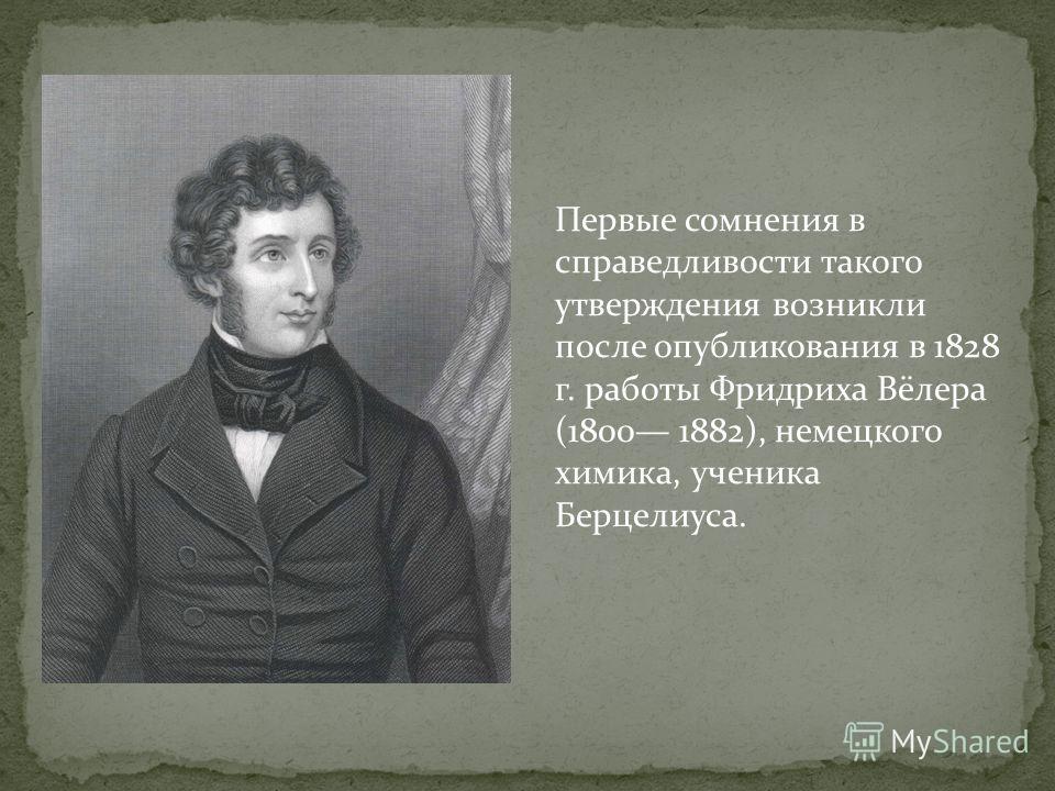 Первые сомнения в справедливости такого утверждения возникли после опубликования в 1828 г. работы Фридриха Вёлера (1800 1882), немецкого химика, ученика Берцелиуса.