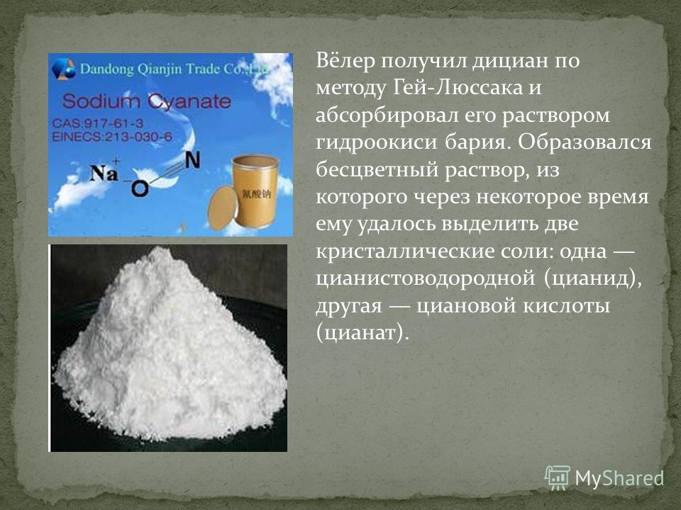 Вёлер получил дициан по методу Гей-Люссака и абсорбировал его раствором гидроокиси бария. Образовался бесцветный раствор, из которого через некоторое время ему удалось выделить две кристаллические соли: одна цианистоводородной (цианид), другая цианов