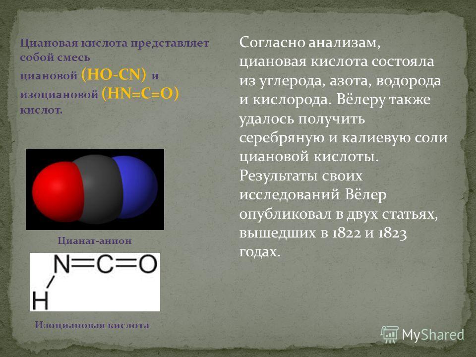 Согласно анализам, циановая кислота состояла из углерода, азота, водорода и кислорода. Вёлеру также удалось получить серебряную и калиевую соли циановой кислоты. Результаты своих исследований Вёлер опубликовал в двух статьях, вышедших в 1822 и 1823 г