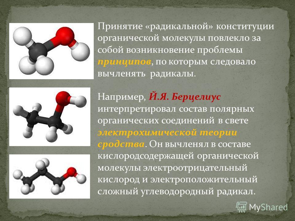 Принятие «радикальной» конституции органической молекулы повлекло за собой возникновение проблемы принципов, по которым следовало вычленять радикалы. Например, Й.Я. Берцелиус интерпретировал состав полярных органических соединений в свете электрохими