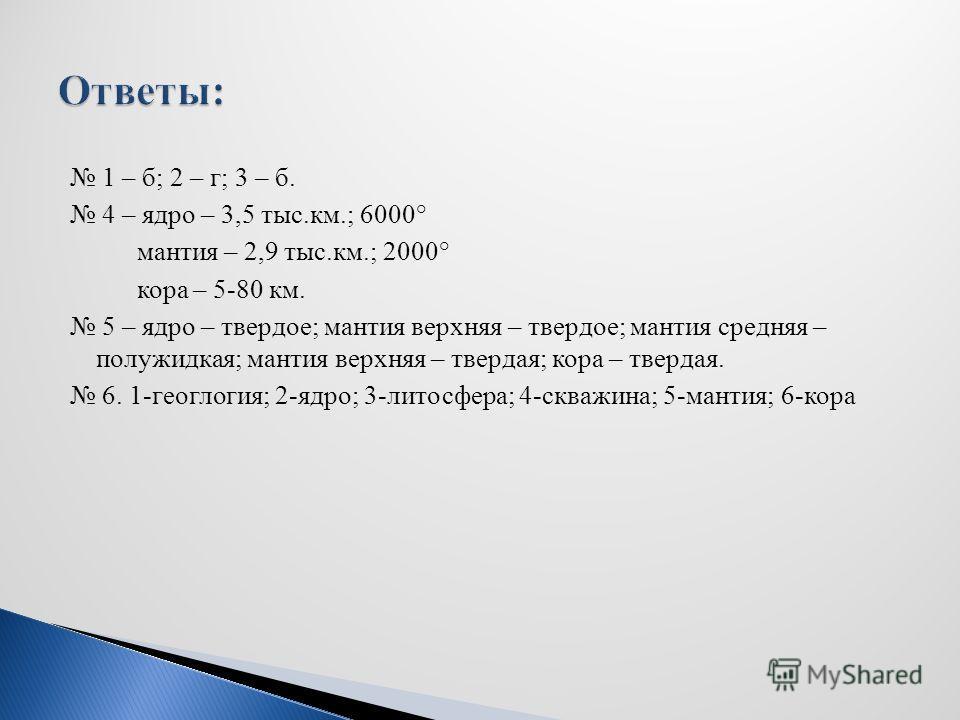1 – б; 2 – г; 3 – б. 4 – ядро – 3,5 тыс.км.; 6000° мантия – 2,9 тыс.км.; 2000° кора – 5-80 км. 5 – ядро – твердое; мантия верхняя – твердое; мантия средняя – полужидкая; мантия верхняя – твердая; кора – твердая. 6. 1-геоглогия; 2-ядро; 3-литосфера; 4
