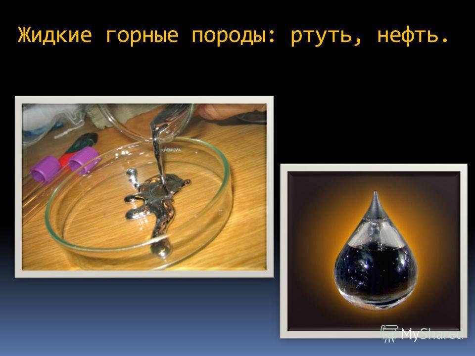 Жидкие горные породы: ртуть, нефть.