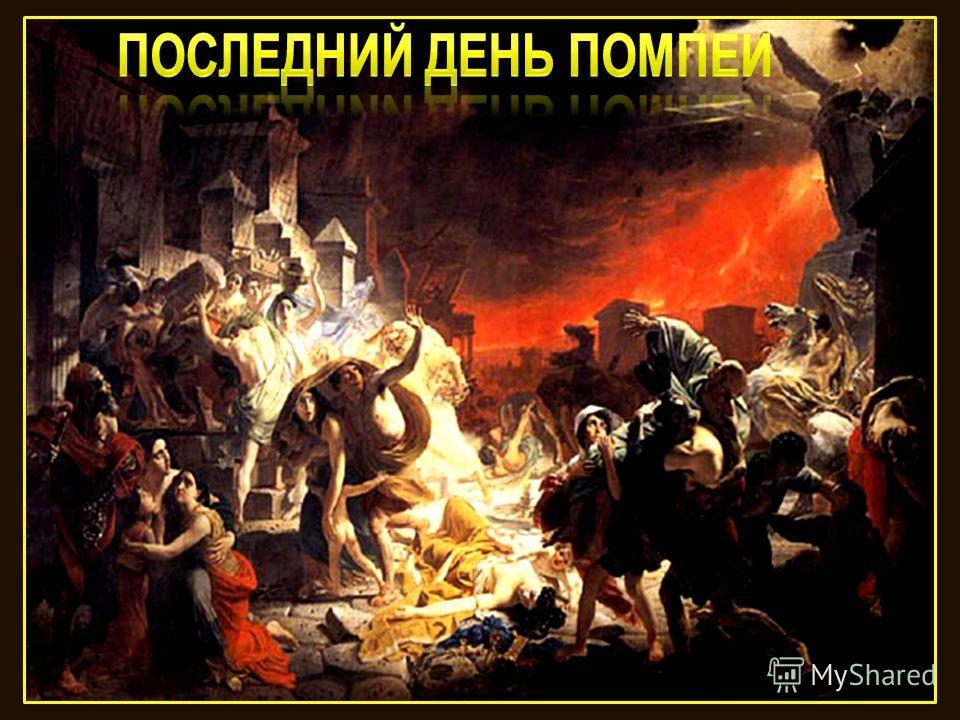Извержение вулкана Везувий Везувий зев открыл - дым хлынул клубом - пламя Широко развилось, как боевое знамя. Земля волнуется - с шатнувшихся колонн Кумиры падают! Народ, гонимый страхом, Под каменным дождём, под воспалённым прахом, Толпами, стар и м