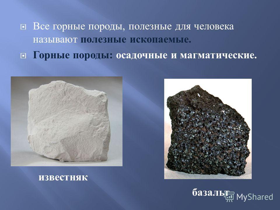 Все горные породы, полезные для человека называют полезные ископаемые. Горные породы : осадочные и магматические. известняк базальт