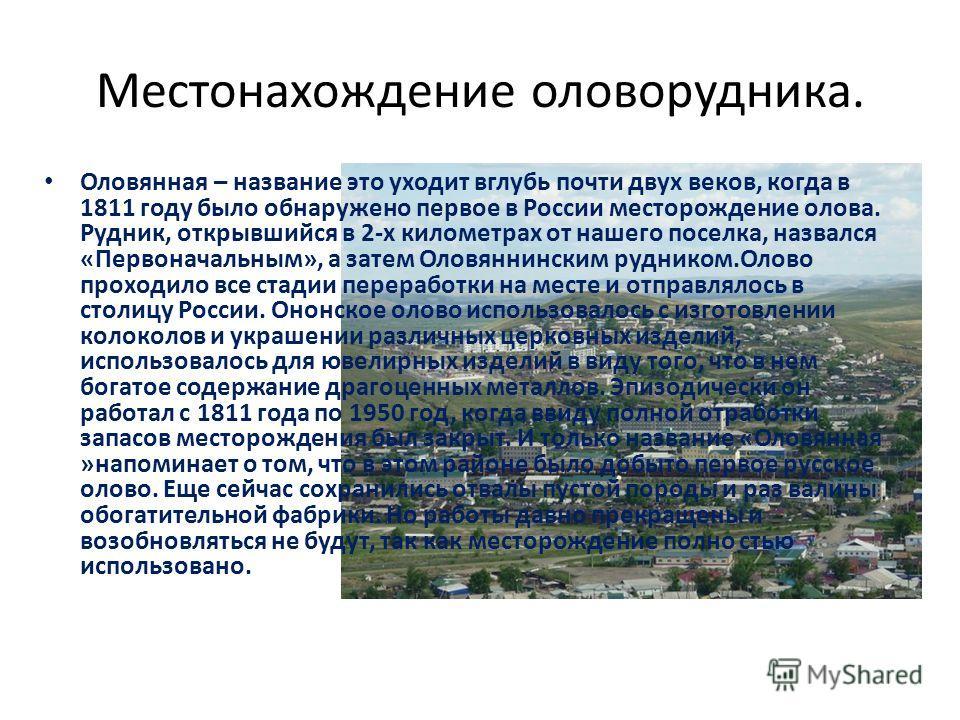 Местонахождение оловорудника. Оловянная – название это уходит вглубь почти двух веков, когда в 1811 году было обнаружено первое в России месторождение олова. Рудник, открывшийся в 2-х километрах от нашего поселка, назвался «Первоначальным», а затем О