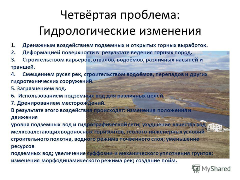 Четвёртая проблема: Гидрологические изменения 1. Дренажным воздействием подземных и открытых горных выработок. 2. Деформацией поверхности в результате ведения горных пород. 3. Строительством карьеров, отвалов, водоёмов, различных насыпей и траншей. 4