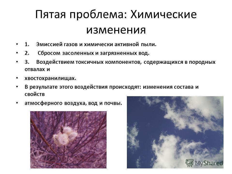 Пятая проблема: Химические изменения 1. Эмиссией газов и химически активной пыли. 2. Сбросом засоленных и загрязненных вод. 3. Воздействием токсичных компонентов, содержащихся в породных отвалах и хвостохранилищах. В результате этого воздействия прои