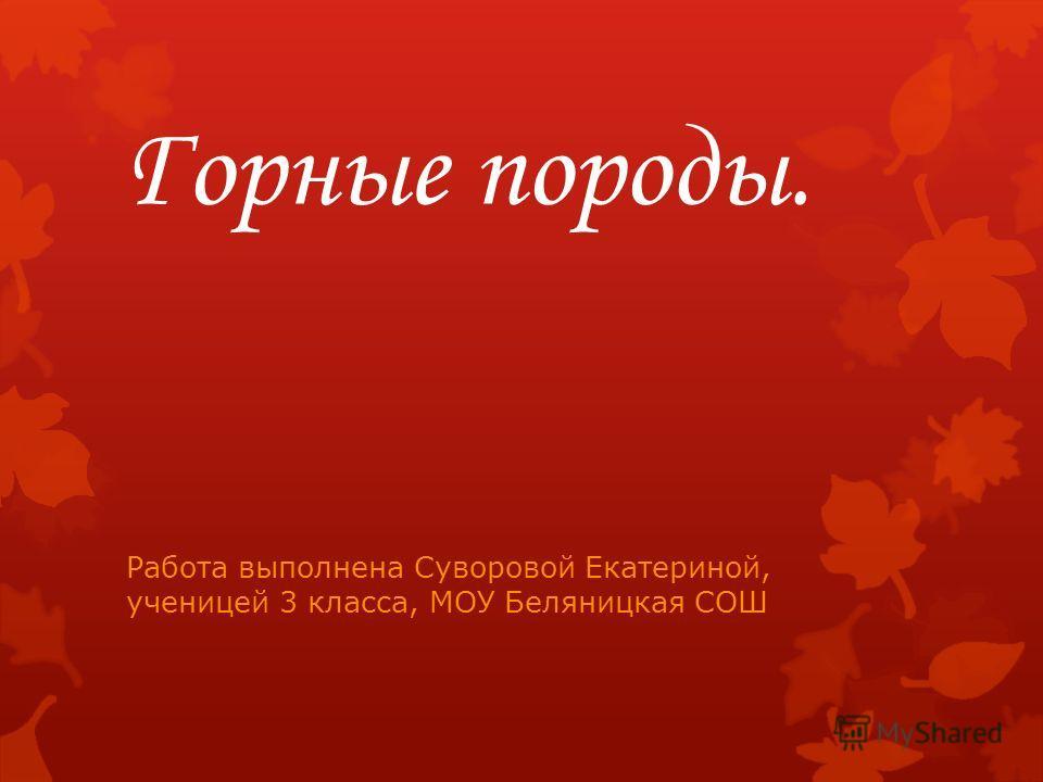 Горные породы. Работа выполнена Суворовой Екатериной, ученицей 3 класса, МОУ Беляницкая СОШ