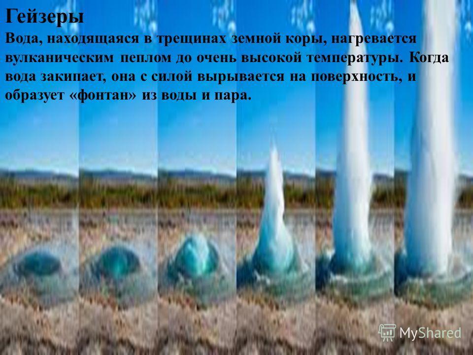 Горячие источники В районах, где есть вулканы, подземные воды имеют высокую температуру и содержат в растворенном виде разнообразные соли, минеральные вещества. На поверхность эти воды вытекают, образуя источники, ручьи, реки. Горячие подземные воды