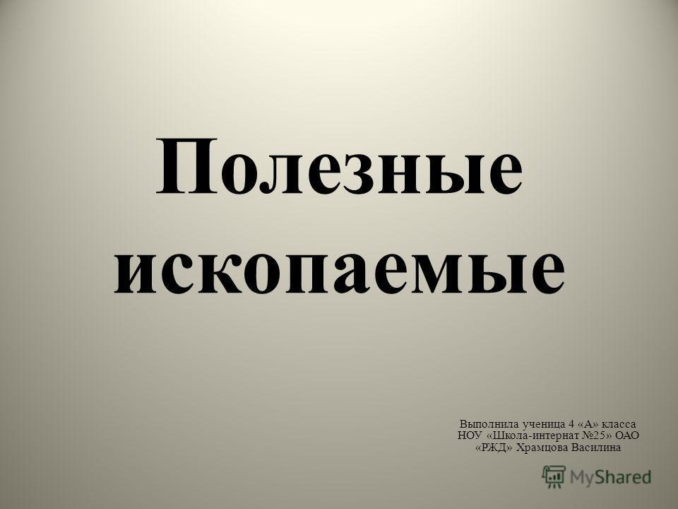 Полезные ископаемые Выполнила ученица 4 «А» класса НОУ «Школа-интернат 25» ОАО «РЖД» Храмцова Василина