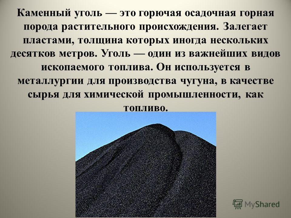 Каменный уголь это горючая осадочная горная порода растительного происхождения. Залегает пластами, толщина которых иногда нескольких десятков метров. Уголь один из важнейших видов ископаемого топлива. Он используется в металлургии для производства чу