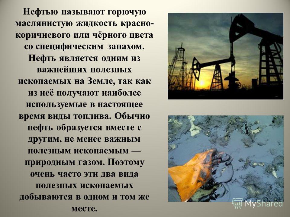 Нефтью называют горючую маслянистую жидкость красно- коричневого или чёрного цвета со специфическим запахом. Нефть является одним из важнейших полезных ископаемых на Земле, так как из неё получают наиболее используемые в настоящее время виды топлива.
