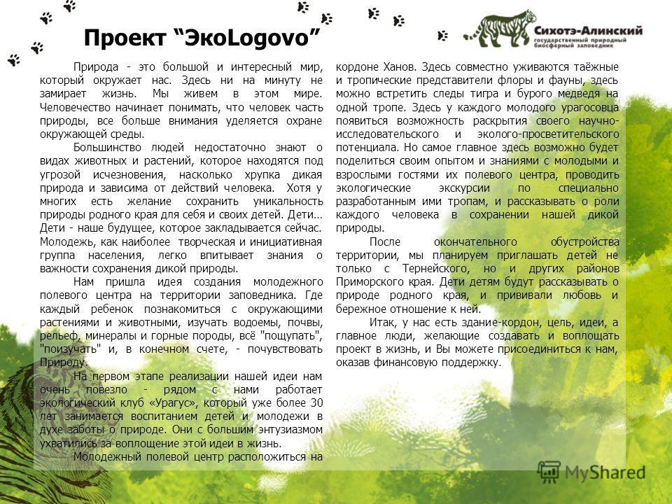 Проект ЭкоLogovo Природа - это большой и интересный мир, который окружает нас. Здесь ни на минуту не замирает жизнь. Мы живем в этом мире. Человечество начинает понимать, что человек часть природы, все больше внимания уделяется охране окружающей сред