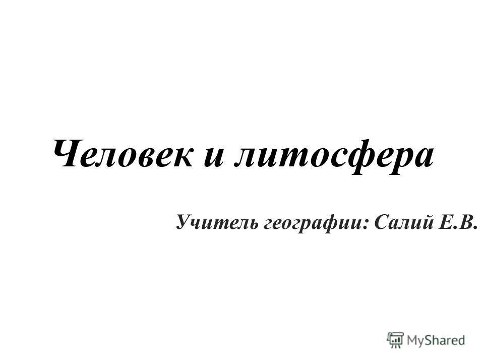 Человек и литосфера Учитель географии: Салий Е.В.