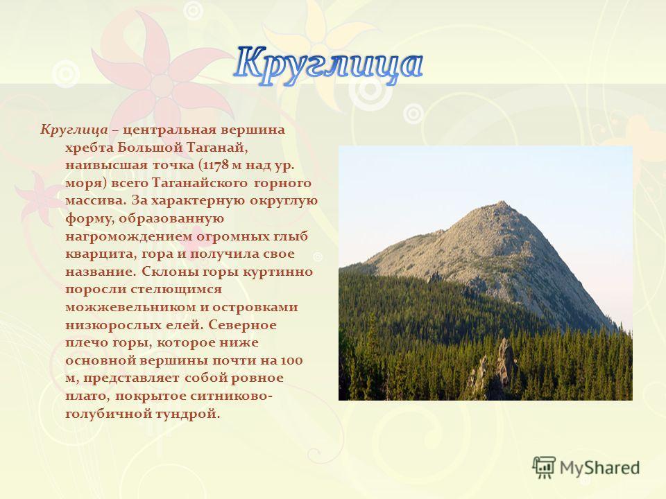 Круглица – центральная вершина хребта Большой Таганай, наивысшая точка (1178 м над ур. моря) всего Таганайского горного массива. За характерную округлую форму, образованную нагромождением огромных глыб кварцита, гора и получила свое название. Склоны