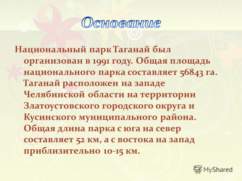 Национальный парк Таганай был организован в 1991 году. Общая площадь национального парка составляет 56843 га. Таганай расположен на западе Челябинской области на территории Златоустовского городского округа и Кусинского муниципального района. Общая д