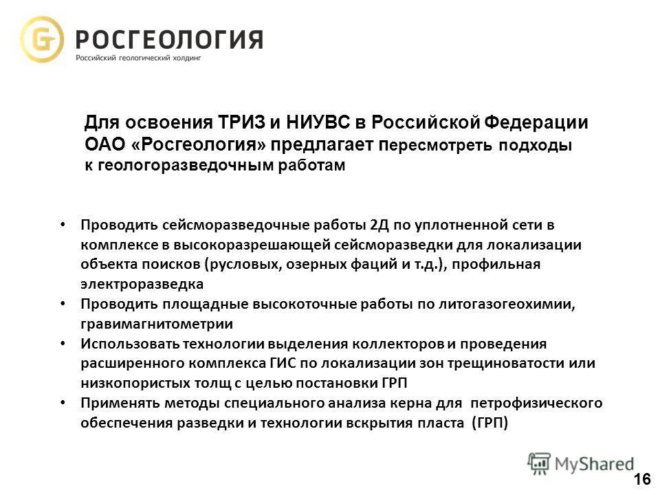 Для освоения ТРИЗ и НИУВС в Российской Федерации ОАО «Росгеология» предлагает п ересмотреть подходы к геологоразведочным работам Проводить сейсморазведочные работы 2Д по уплотненной сети в комплексе в высокоразрешающей сейсморазведки для локализации