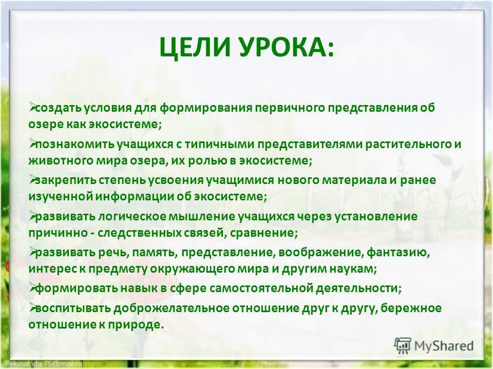 FokinaLida.75@mail.ru ЦЕЛИ УРОКА: создать условия для формирования первичного представления об озере как экосистеме; познакомить учащихся с типичными представителями растительного и животного мира озера, их ролью в экосистеме; закрепить степень усвое
